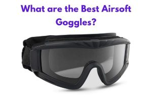 What are the Best Airsoft Goggles?